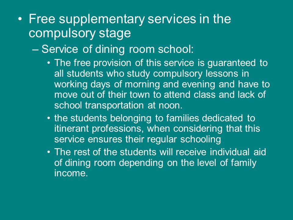 Free supplementary services in the compulsory stage –Service of dining room school: The free provision of this service is guaranteed to all students who study compulsory lessons in working days of morning and evening and have to move out of their town to attend class and lack of school transportation at noon.