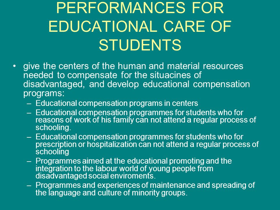 PERFORMANCES FOR EDUCATIONAL CARE OF STUDENTS give the centers of the human and material resources needed to compensate for the situacines of disadvantaged, and develop educational compensation programs: –Educational compensation programs in centers –Educational compensation programmes for students who for reasons of work of his family can not attend a regular process of schooling.