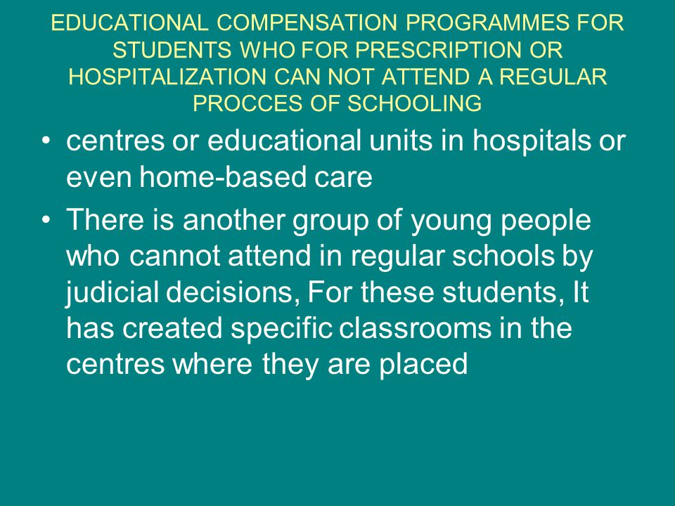 EDUCATIONAL COMPENSATION PROGRAMMES FOR STUDENTS WHO FOR PRESCRIPTION OR HOSPITALIZATION CAN NOT ATTEND A REGULAR PROCCES OF SCHOOLING centres or educational units in hospitals or even home-based care There is another group of young people who cannot attend in regular schools by judicial decisions, For these students, It has created specific classrooms in the centres where they are placed