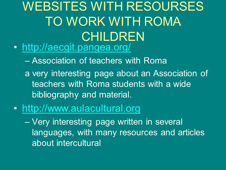 WEBSITES WITH RESOURSES TO WORK WITH ROMA CHILDREN http://aecgit.pangea.org/ –Association of teachers with Roma a very interesting page about an Association of teachers with Roma students with a wide bibliography and material.