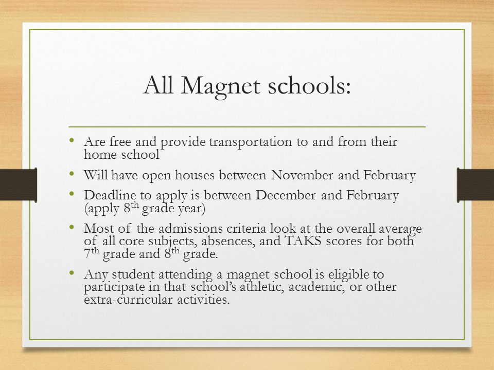 All Magnet schools: Are free and provide transportation to and from their home school Will have open houses between November and February Deadline to apply is between December and February (apply 8 th grade year) Most of the admissions criteria look at the overall average of all core subjects, absences, and TAKS scores for both 7 th grade and 8 th grade.