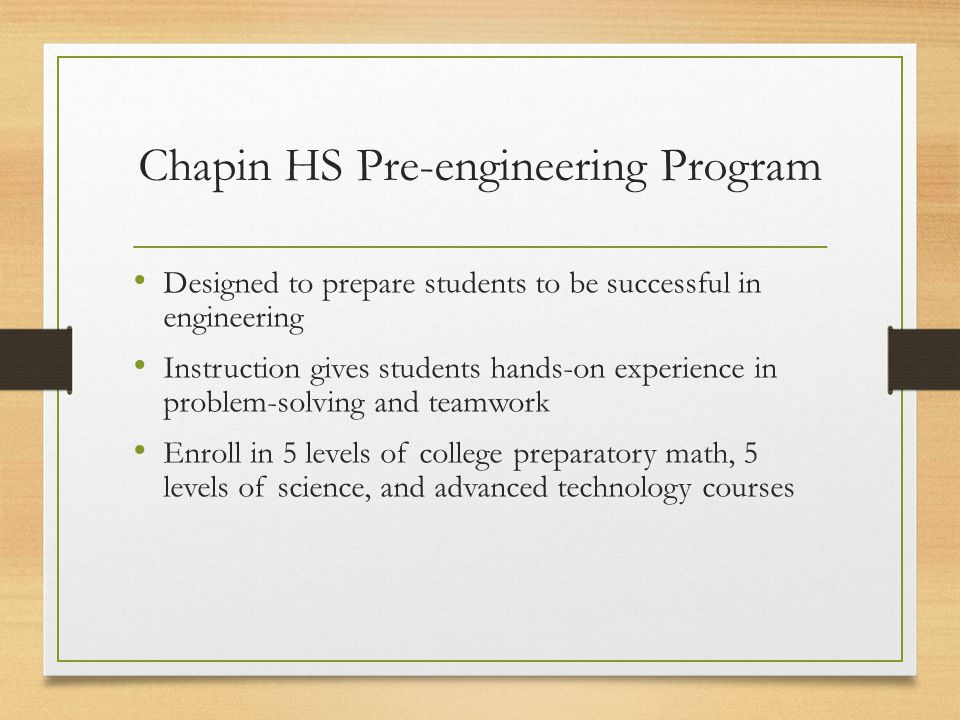 Chapin HS Pre-engineering Program Designed to prepare students to be successful in engineering Instruction gives students hands-on experience in problem-solving and teamwork Enroll in 5 levels of college preparatory math, 5 levels of science, and advanced technology courses