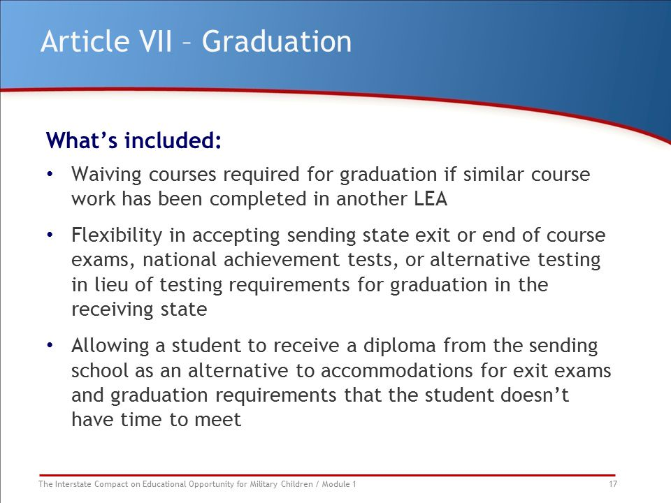 The Interstate Compact on Educational Opportunity for Military Children / Module 1 17 Article VII – Graduation What's included: Waiving courses requir