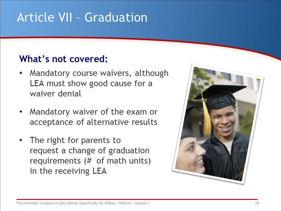 The Interstate Compact on Educational Opportunity for Military Children / Module 1 18 Article VII – Graduation What's not covered: Mandatory course wa