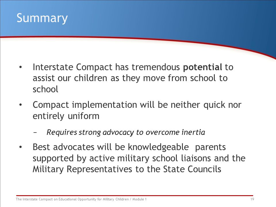 The Interstate Compact on Educational Opportunity for Military Children / Module 1 19 Summary Interstate Compact has tremendous potential to assist our children as they move from school to school Compact implementation will be neither quick nor entirely uniform −Requires strong advocacy to overcome inertia Best advocates will be knowledgeable parents supported by active military school liaisons and the Military Representatives to the State Councils