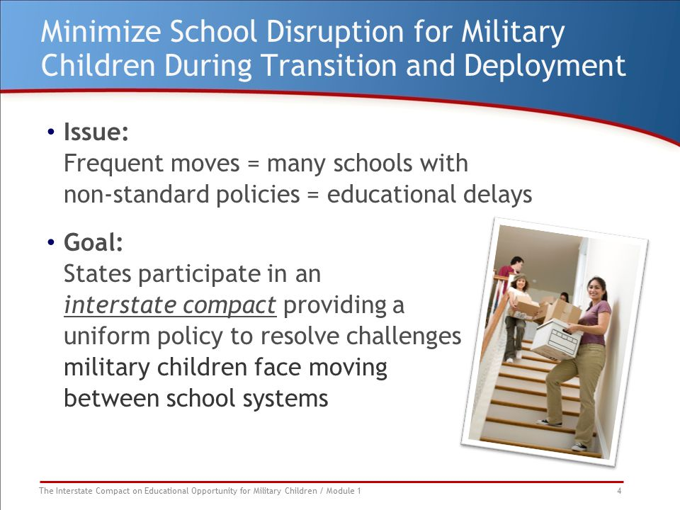 The Interstate Compact on Educational Opportunity for Military Children / Module 1 4 Minimize School Disruption for Military Children During Transition and Deployment Issue: Frequent moves = many schools with non-standard policies = educational delays Goal: States participate in an interstate compact providing a uniform policy to resolve challenges military children face moving between school systems