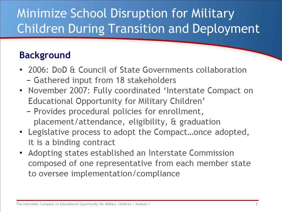 The Interstate Compact on Educational Opportunity for Military Children / Module 1 16 Article VI – Eligibility: Eligibility for Extracurricular Participation What's included: Providing opportunity for inclusion in extracurricular activities regardless of deadlines as long as the child is otherwise qualified What's not covered: State student athletic associations, some of which are not affiliated with states or LEAs Although the receiving school must demonstrate reasonable accommodation, there is no requirement to hold open or create additional spaces