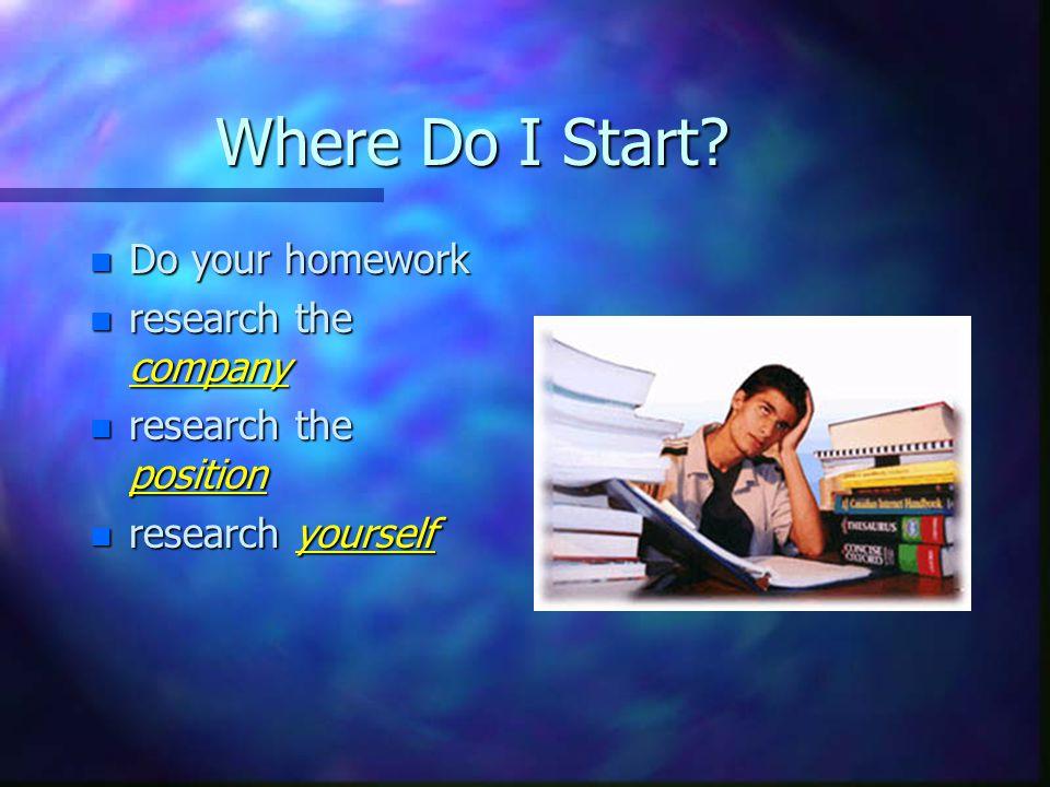 Where Do I Start? n Do your homework n research the company n research the position n research yourself