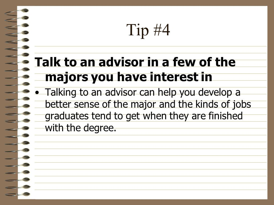 Tip #4 Talk to an advisor in a few of the majors you have interest in Talking to an advisor can help you develop a better sense of the major and the kinds of jobs graduates tend to get when they are finished with the degree.
