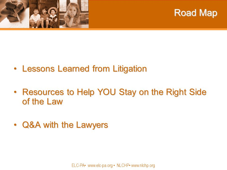 ELC-PA www.elc-pa.org NLCHP www.nlchp.org Road Map Lessons Learned from LitigationLessons Learned from Litigation Resources to Help YOU Stay on the Right Side of the LawResources to Help YOU Stay on the Right Side of the Law Q&A with the LawyersQ&A with the Lawyers