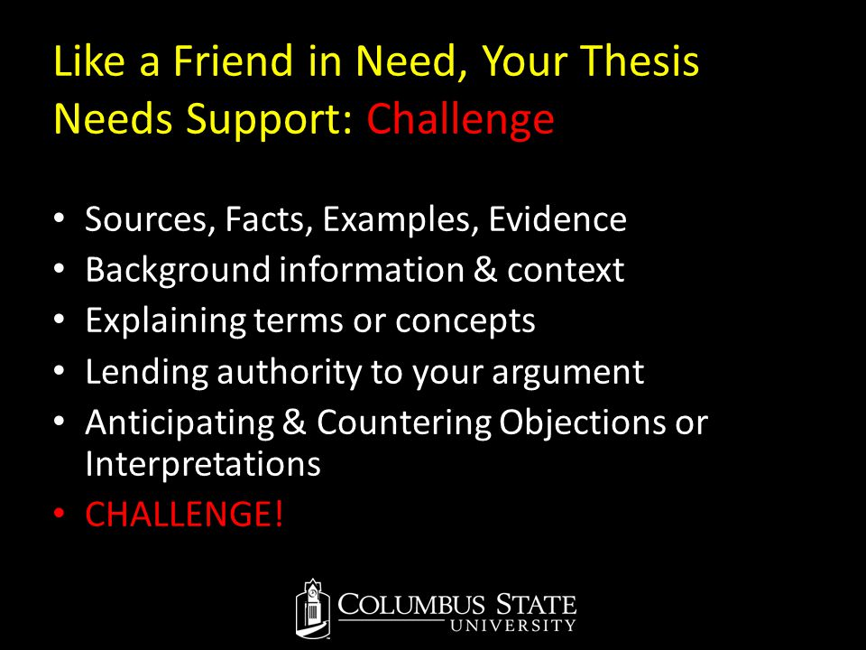 Like a Friend in Need, Your Thesis Needs Support: Challenge Sources, Facts, Examples, Evidence Background information & context Explaining terms or co