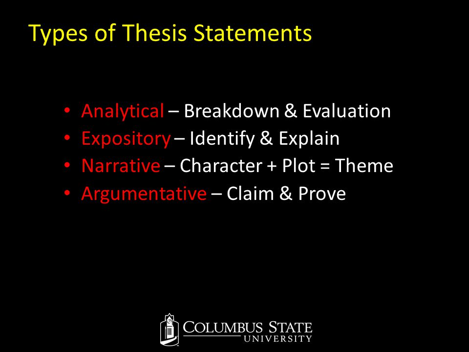 Types of Thesis Statements Analytical – Breakdown & Evaluation Expository – Identify & Explain Narrative – Character + Plot = Theme Argumentative – Cl