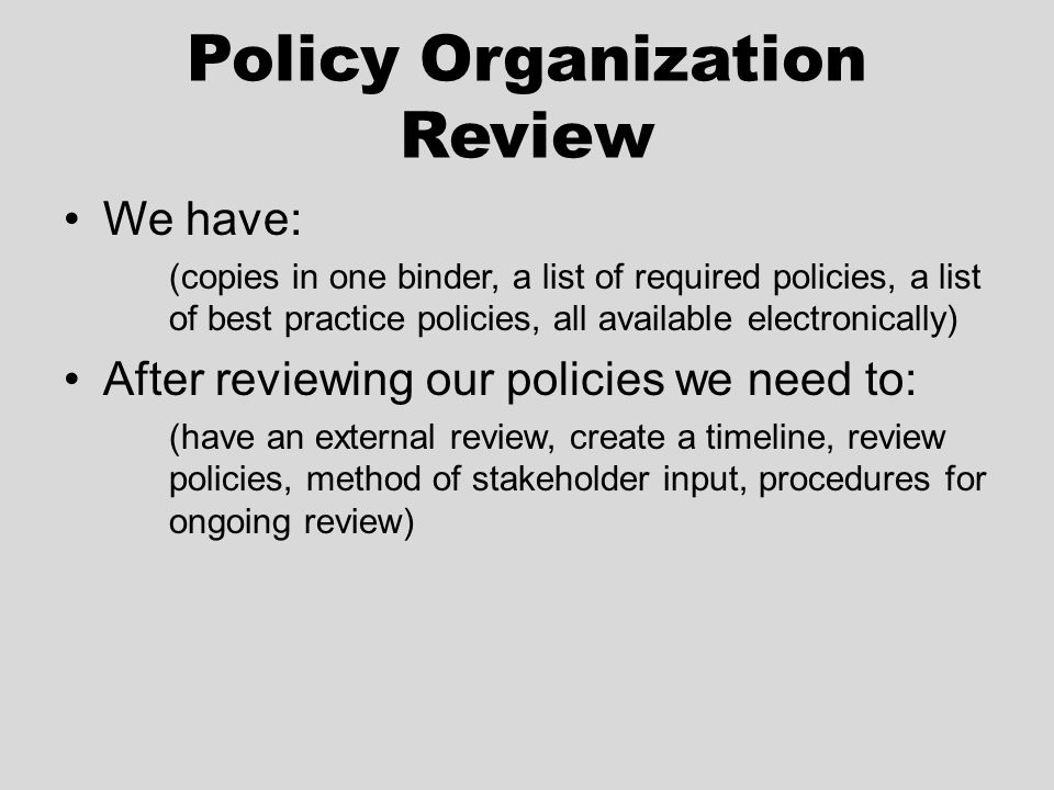 Policy Organization Review We have: (copies in one binder, a list of required policies, a list of best practice policies, all available electronically) After reviewing our policies we need to: (have an external review, create a timeline, review policies, method of stakeholder input, procedures for ongoing review)