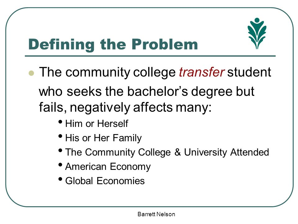 Defining the Problem The community college transfer student who seeks the bachelor's degree but fails, negatively affects many: Him or Herself His or
