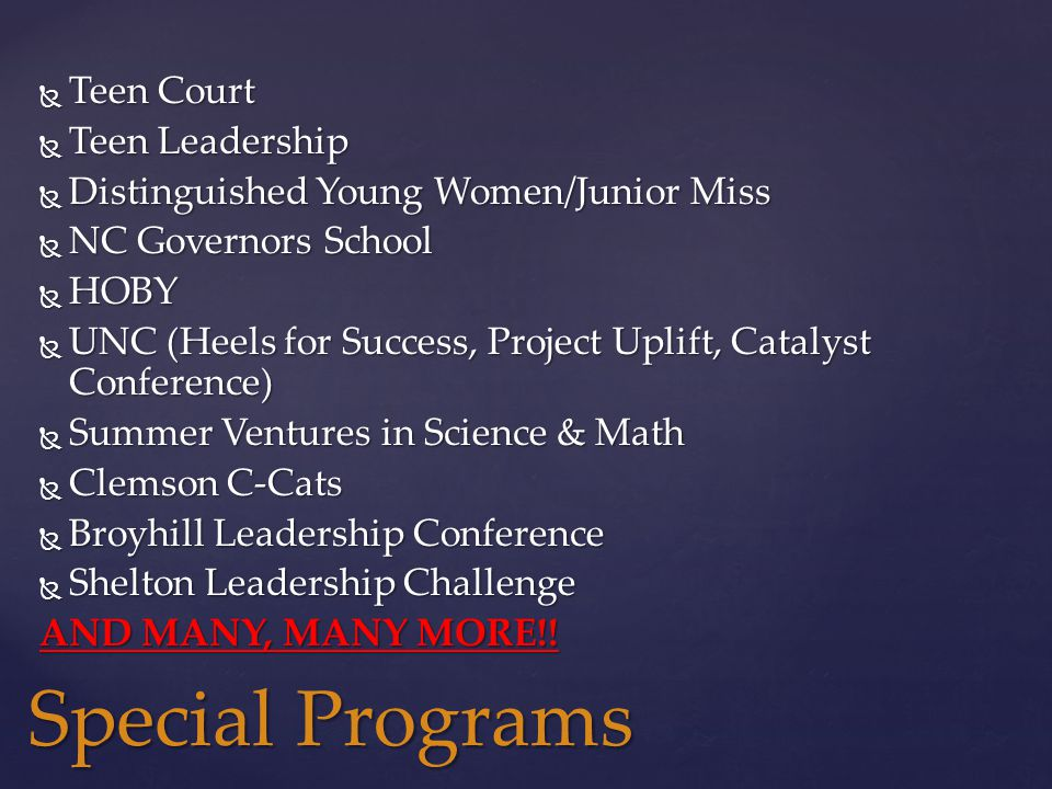  Teen Court  Teen Leadership  Distinguished Young Women/Junior Miss  NC Governors School  HOBY  UNC (Heels for Success, Project Uplift, Catalyst Conference)  Summer Ventures in Science & Math  Clemson C-Cats  Broyhill Leadership Conference  Shelton Leadership Challenge AND MANY, MANY MORE!.