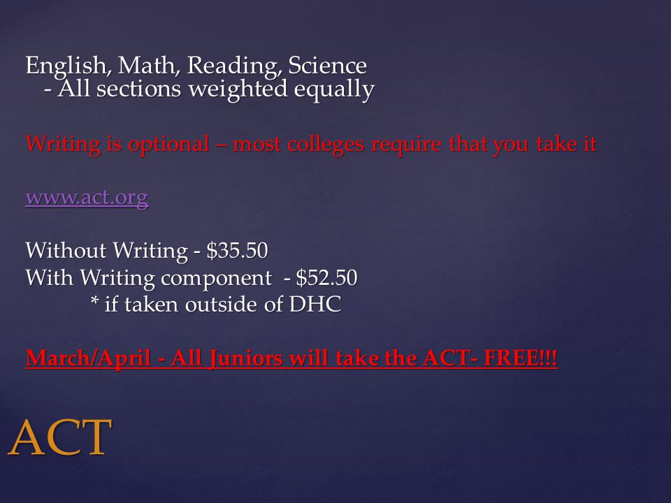 English, Math, Reading, Science - All sections weighted equally Writing is optional – most colleges require that you take it www.act.org Without Writing - $35.50 With Writing component - $52.50 * if taken outside of DHC March/April - All Juniors will take the ACT- FREE!!.