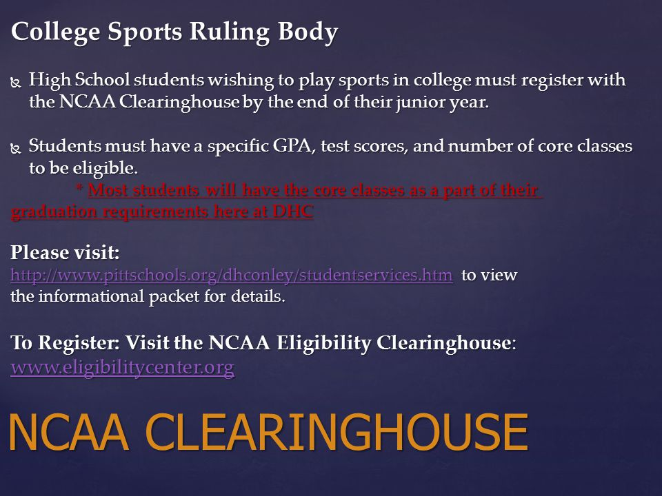 College Sports Ruling Body  High School students wishing to play sports in college must register with the NCAA Clearinghouse by the end of their junior year.