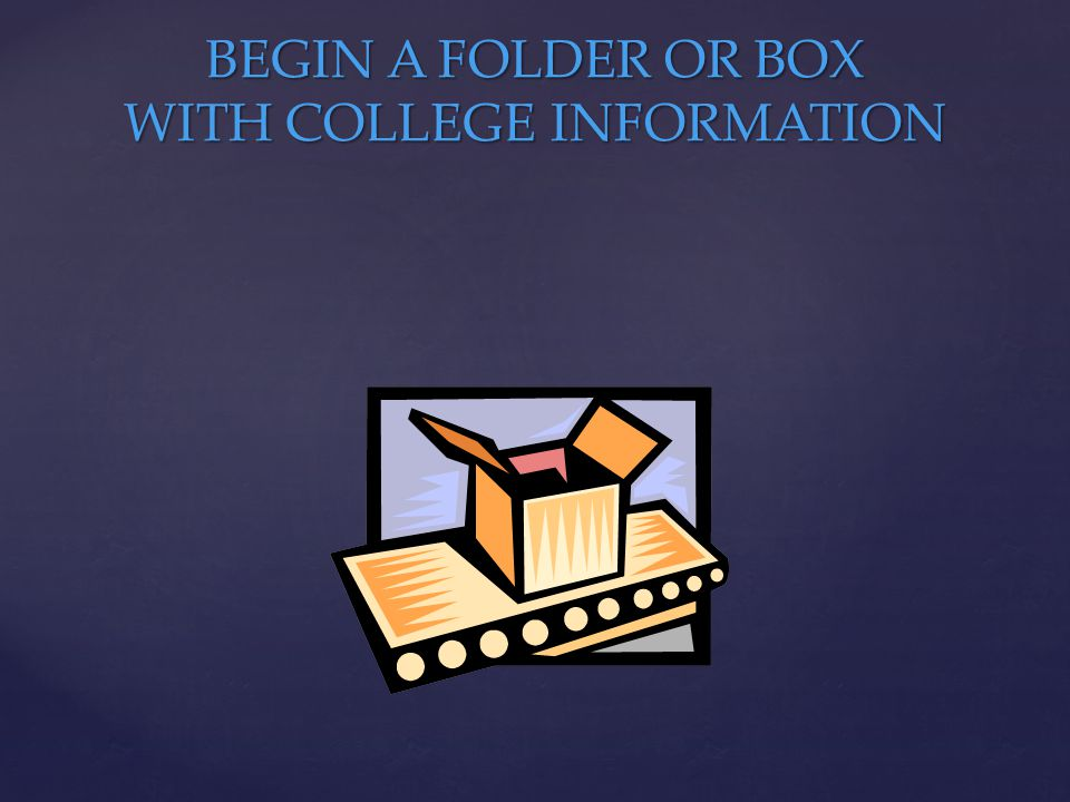 BEGIN A FOLDER OR BOX WITH COLLEGE INFORMATION