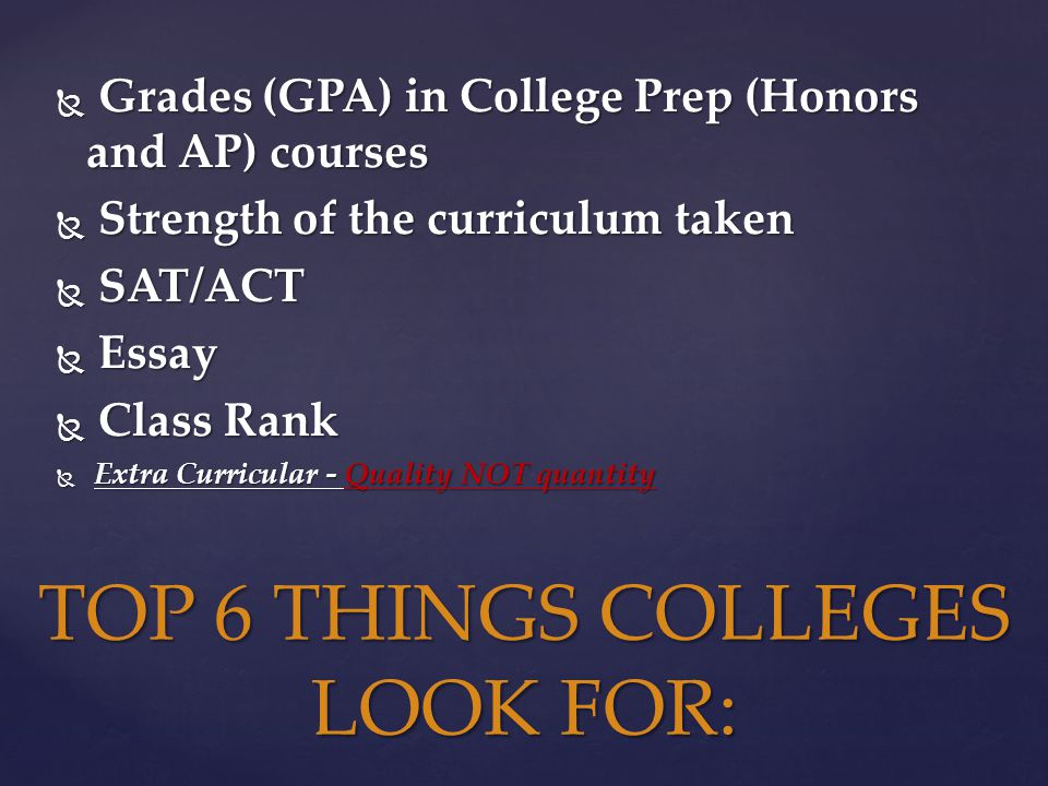  Grades (GPA) in College Prep (Honors and AP) courses  Strength of the curriculum taken  SAT/ACT  Essay  Class Rank  Extra Curricular - Quality NOT quantity TOP 6 THINGS COLLEGES LOOK FOR: