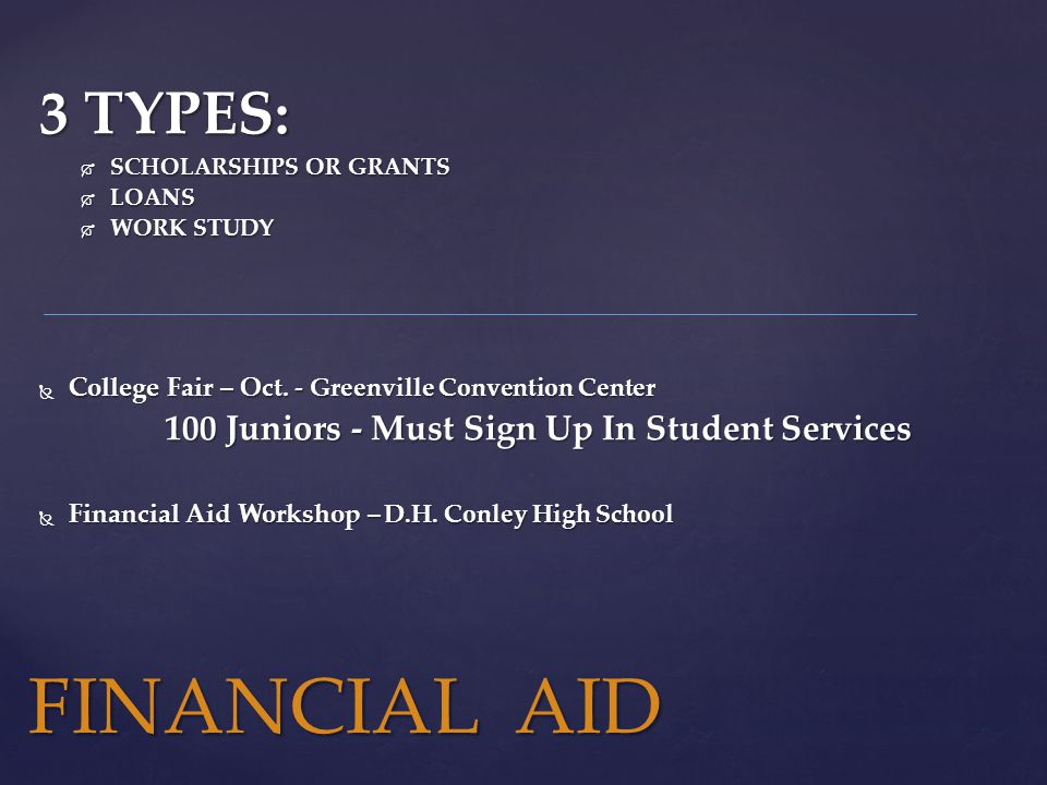 3 TYPES:  SCHOLARSHIPS OR GRANTS  LOANS  WORK STUDY  College Fair – Oct.