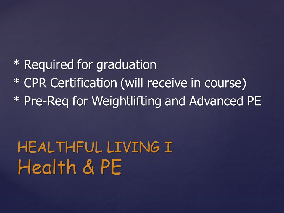 * Required for graduation * CPR Certification (will receive in course) * Pre-Req for Weightlifting and Advanced PE HEALTHFUL LIVING I Health & PE