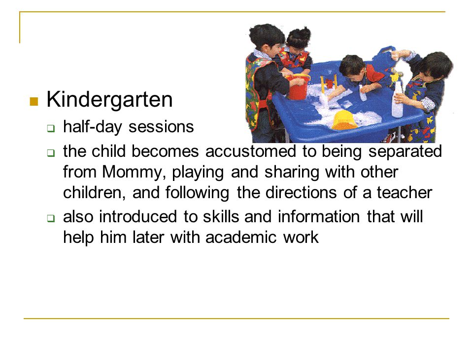 Kindergarten  half-day sessions  the child becomes accustomed to being separated from Mommy, playing and sharing with other children, and following the directions of a teacher  also introduced to skills and information that will help him later with academic work