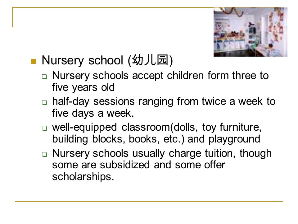 Nursery school ( 幼儿园 )  Nursery schools accept children form three to five years old  half-day sessions ranging from twice a week to five days a week.