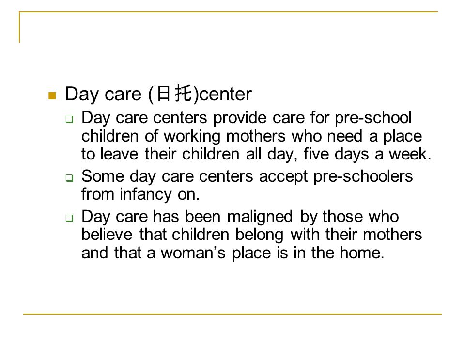 Day care ( 日托 )center  Day care centers provide care for pre-school children of working mothers who need a place to leave their children all day, five days a week.