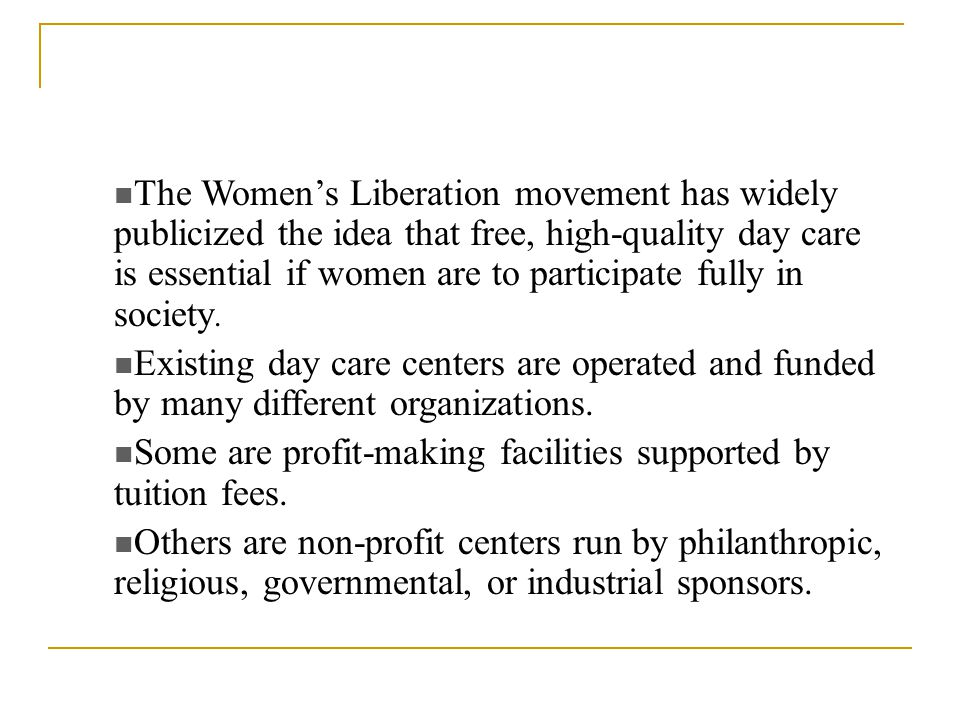 The Women's Liberation movement has widely publicized the idea that free, high-quality day care is essential if women are to participate fully in society.