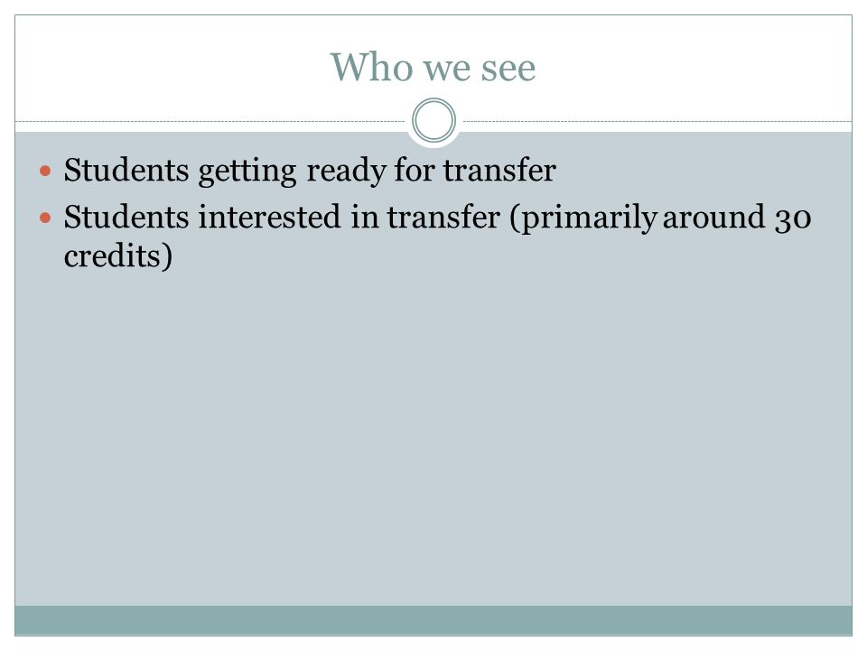 Who we see Students getting ready for transfer Students interested in transfer (primarily around 30 credits)