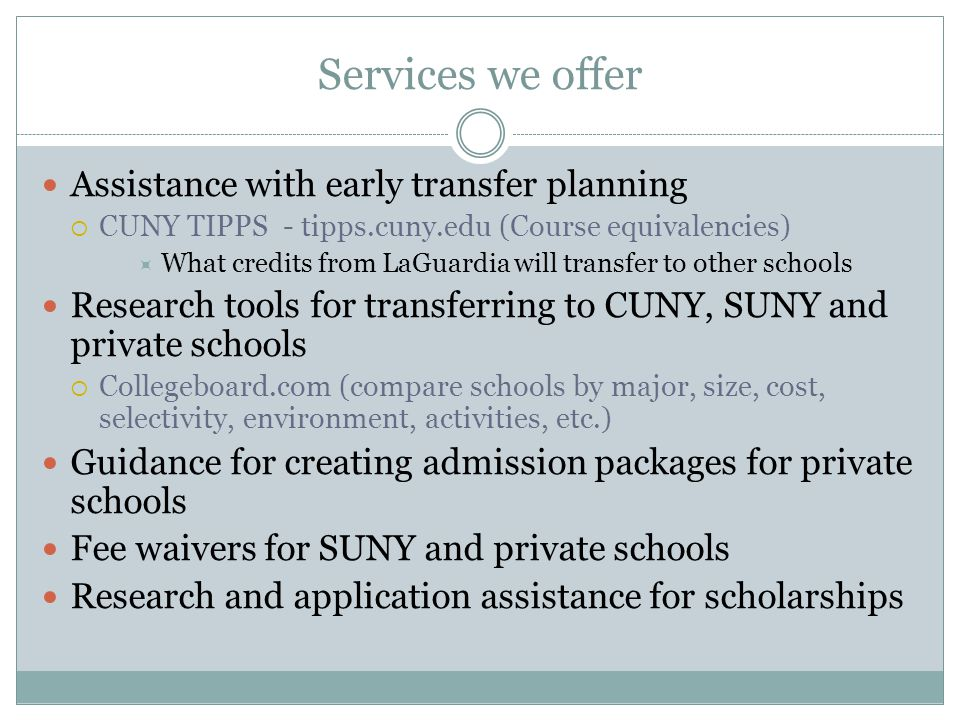 Services we offer Assistance with early transfer planning  CUNY TIPPS - tipps.cuny.edu (Course equivalencies)  What credits from LaGuardia will transfer to other schools Research tools for transferring to CUNY, SUNY and private schools  Collegeboard.com (compare schools by major, size, cost, selectivity, environment, activities, etc.) Guidance for creating admission packages for private schools Fee waivers for SUNY and private schools Research and application assistance for scholarships