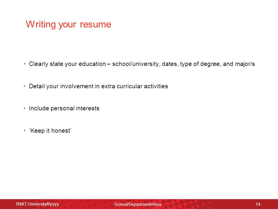 RMIT University©yyyy School/Department/Area 14 Writing your resume Clearly state your education – school/university, dates, type of degree, and major/s Detail your involvement in extra curricular activities Include personal interests 'Keep it honest'
