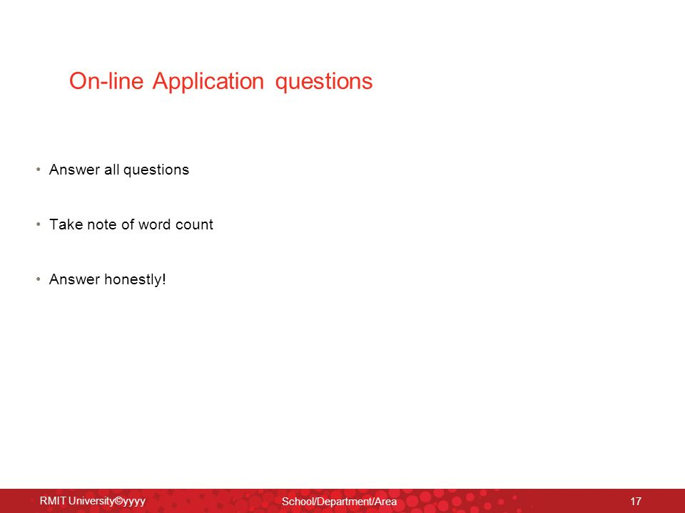 RMIT University©yyyy School/Department/Area 17 On-line Application questions Answer all questions Take note of word count Answer honestly!