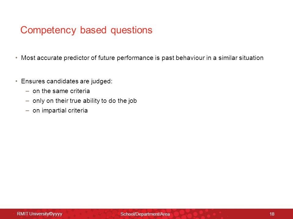 RMIT University©yyyy School/Department/Area 18 Competency based questions Most accurate predictor of future performance is past behaviour in a similar