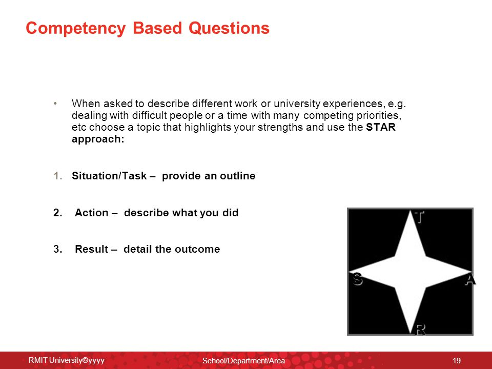RMIT University©yyyy School/Department/Area 19 Competency Based Questions When asked to describe different work or university experiences, e.g. dealin