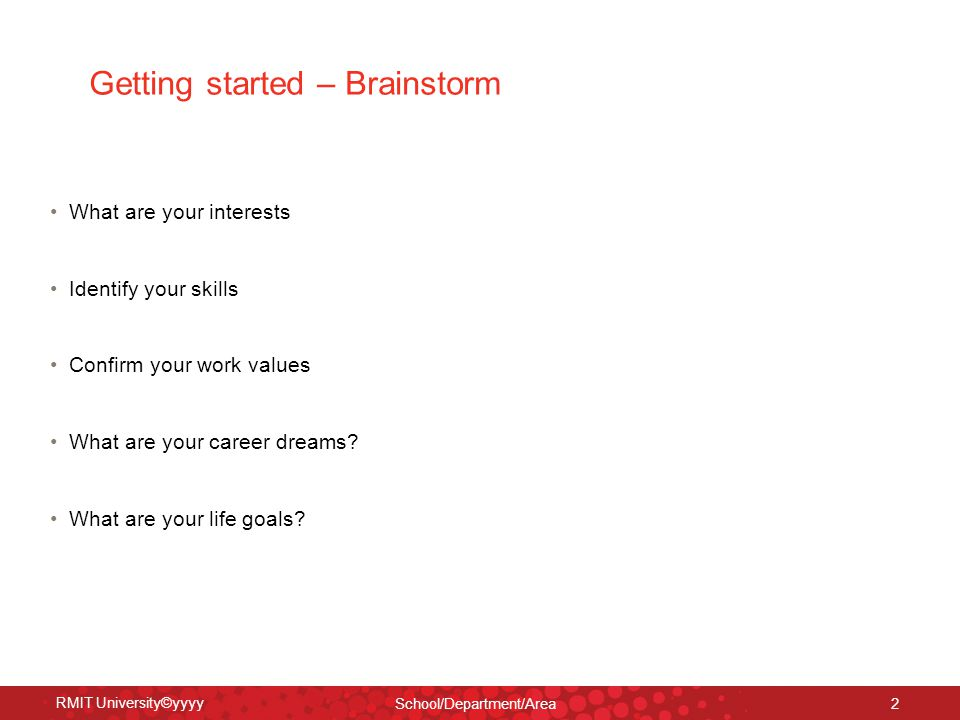 RMIT University©yyyy School/Department/Area 2 Getting started – Brainstorm What are your interests Identify your skills Confirm your work values What are your career dreams.