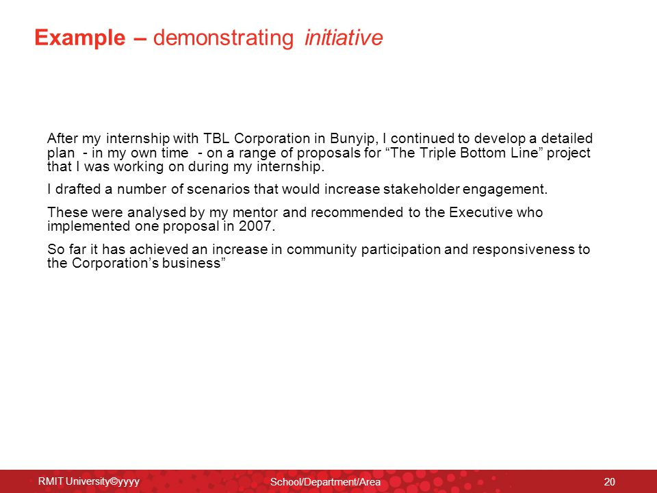 RMIT University©yyyy School/Department/Area 20 Example – demonstrating initiative After my internship with TBL Corporation in Bunyip, I continued to develop a detailed plan - in my own time - on a range of proposals for The Triple Bottom Line project that I was working on during my internship.