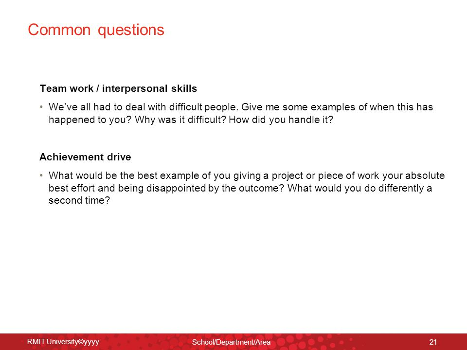 RMIT University©yyyy School/Department/Area 21 Common questions Team work / interpersonal skills We've all had to deal with difficult people. Give me