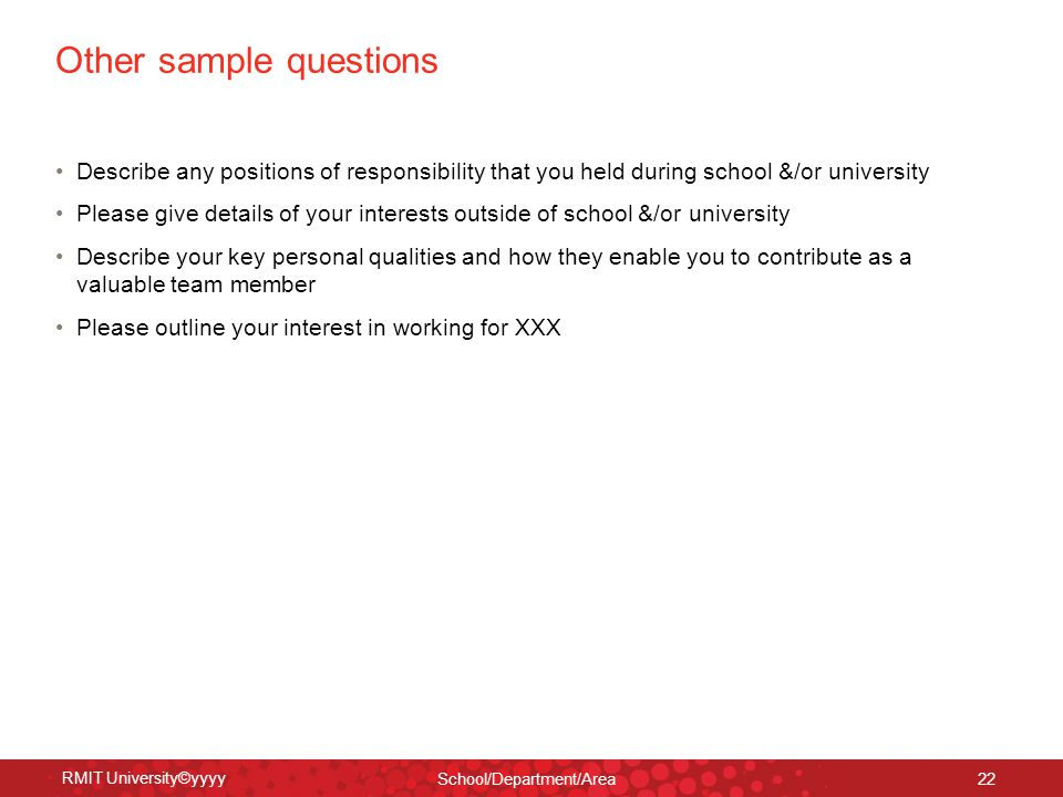 RMIT University©yyyy School/Department/Area 22 Other sample questions Describe any positions of responsibility that you held during school &/or univer