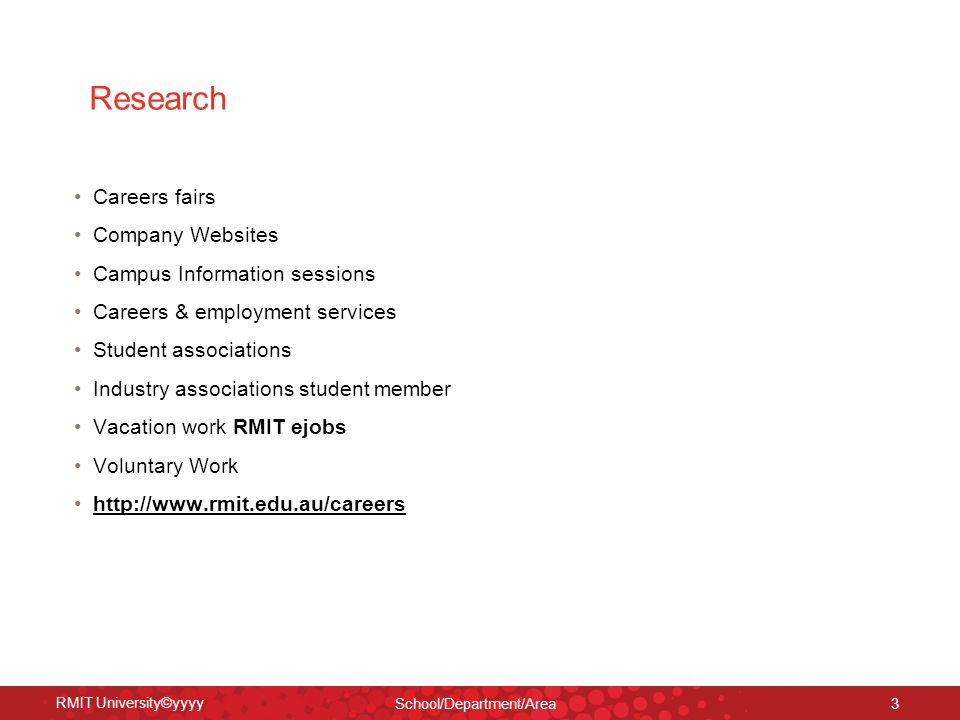RMIT University©yyyy School/Department/Area 3 Research Careers fairs Company Websites Campus Information sessions Careers & employment services Student associations Industry associations student member Vacation work RMIT ejobs Voluntary Work http://www.rmit.edu.au/careers