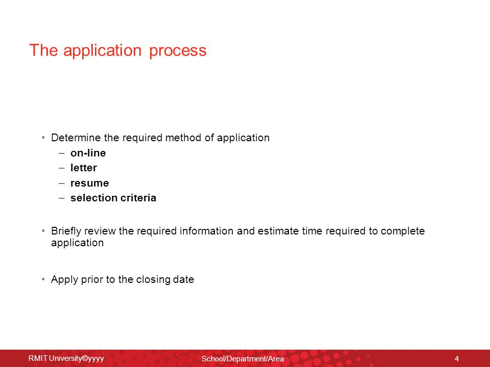RMIT University©yyyy School/Department/Area 4 The application process Determine the required method of application – on-line – letter – resume – selection criteria Briefly review the required information and estimate time required to complete application Apply prior to the closing date
