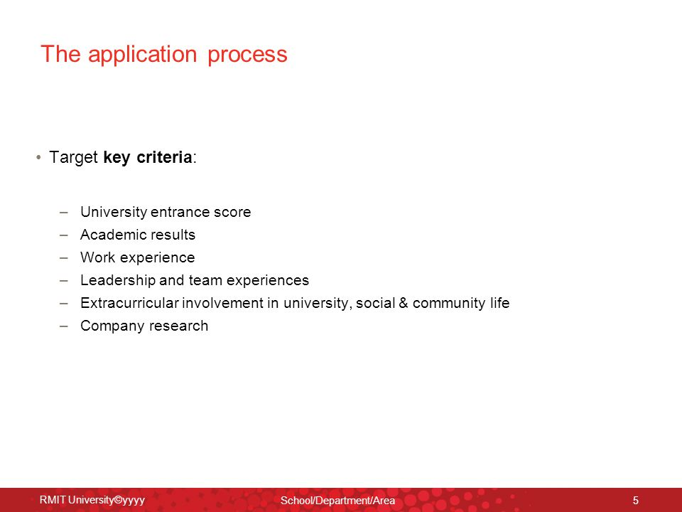 RMIT University©yyyy School/Department/Area 5 The application process Target key criteria: – University entrance score – Academic results – Work experience – Leadership and team experiences – Extracurricular involvement in university, social & community life – Company research
