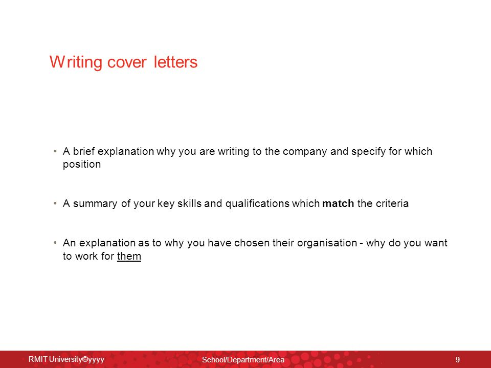 RMIT University©yyyy School/Department/Area 9 Writing cover letters A brief explanation why you are writing to the company and specify for which position A summary of your key skills and qualifications which match the criteria An explanation as to why you have chosen their organisation - why do you want to work for them