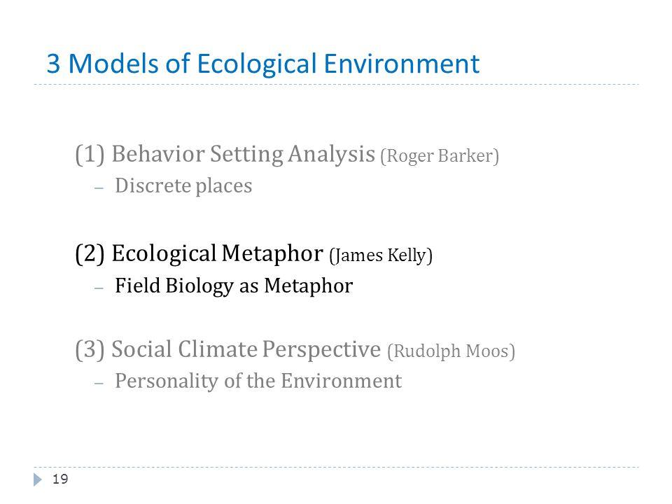 3 Models of Ecological Environment 19 (1) Behavior Setting Analysis (Roger Barker) – Discrete places (2) Ecological Metaphor (James Kelly) – Field Bio