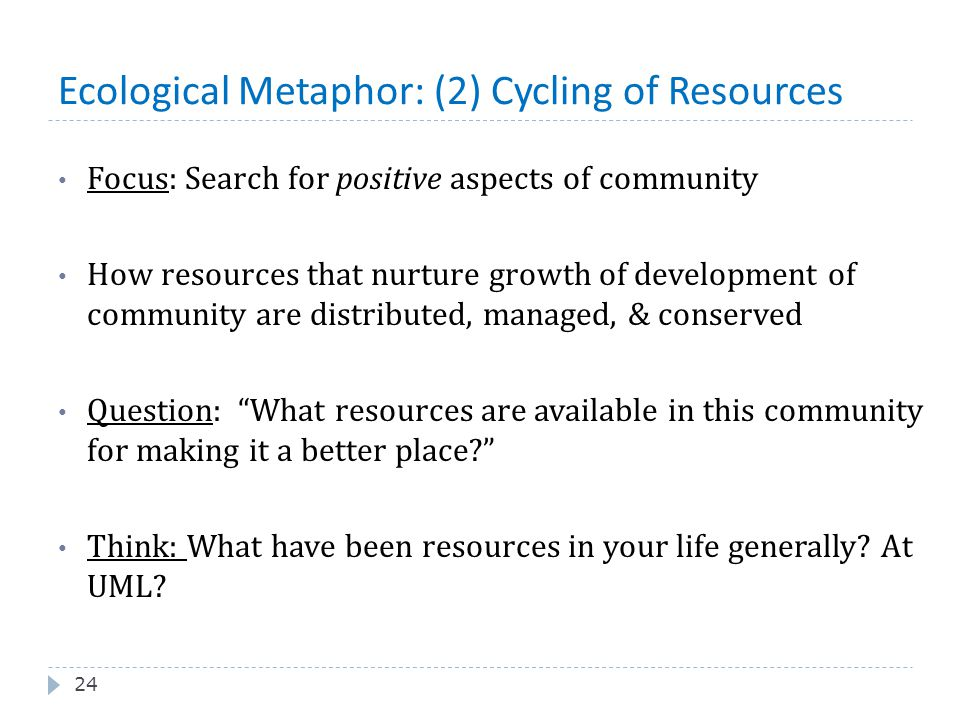 Ecological Metaphor: (2) Cycling of Resources 24 Focus: Search for positive aspects of community How resources that nurture growth of development of c