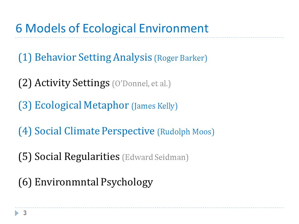 6 Models of Ecological Environment 3 (1) Behavior Setting Analysis (Roger Barker) (2) Activity Settings (O'Donnel, et al.) (3) Ecological Metaphor (Ja