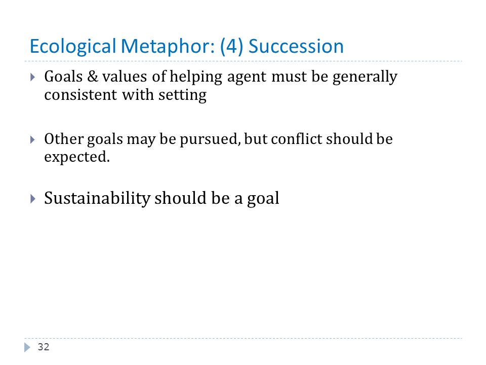 Ecological Metaphor: (4) Succession 32  Goals & values of helping agent must be generally consistent with setting  Other goals may be pursued, but c