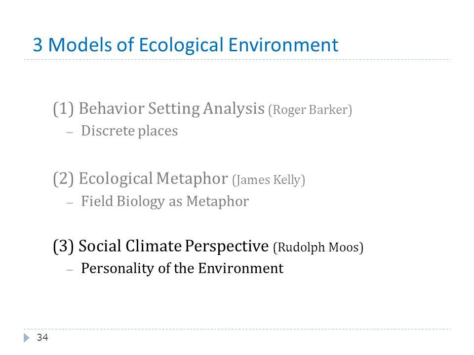 3 Models of Ecological Environment 34 (1) Behavior Setting Analysis (Roger Barker) – Discrete places (2) Ecological Metaphor (James Kelly) – Field Bio