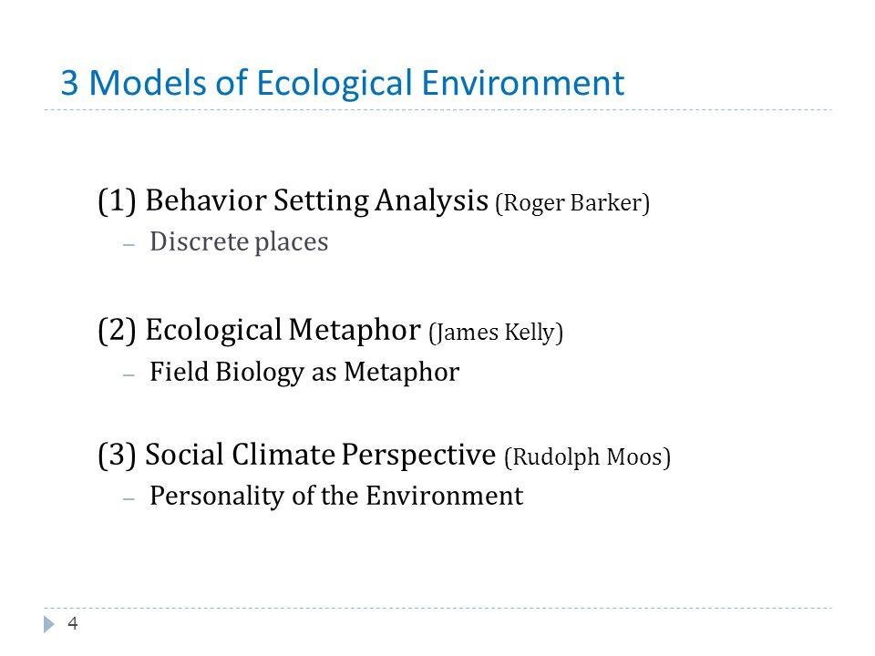 3 Models of Ecological Environment 4 (1) Behavior Setting Analysis (Roger Barker) – Discrete places (2) Ecological Metaphor (James Kelly) – Field Biol