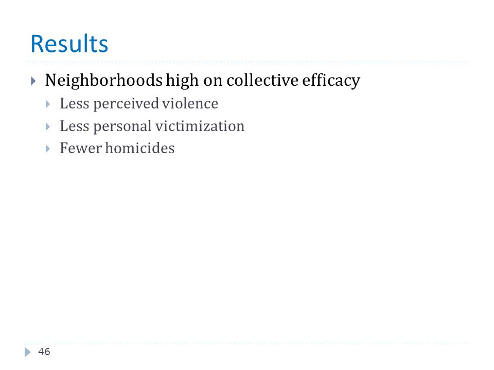 Results 46  Neighborhoods high on collective efficacy  Less perceived violence  Less personal victimization  Fewer homicides